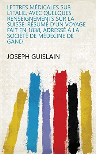 Lettres médicales sur l'Italie, avec quelques renseignements sur la Suisse: résumé d'un voyage fait en 1838, adressé à la Société de Médecine de Gand (French Edition)