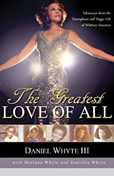 The Greatest Love of All: Takeaways from the Triumphant and Tragic Life of Whitney Houston by [Whyte III, Daniel, Whyte, Meriqua, Whyte, Daniella]
