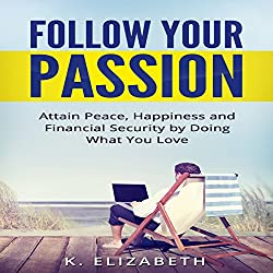 Follow Your Passion: Attain Peace, Happiness and Financial Security by Doing What You Love