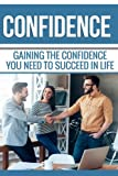 Confidence: Gaining the Confidence You Need to Succeed in Life: Become the Confident Person You've Always Wanted to be. (Volume 1)