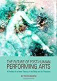 The Future of Post-Human Performing Arts : A Preface to A New Theory of the Body and Its Presence, Baofu, Peter, 144383520X