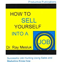 HOW TO SELL YOURSELF INTO A JOB - Successful Job Hunting Using Sales and Marketing Know-how
