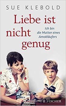 Liebe ist nicht genug - Ich bin die Mutter eines Amokläufers - Sue Klebold, Andrea Kunstmann -
