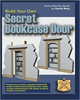 Build Your Own Secret Bookcase Door: Complete Guide With Plans For Building  A Secret Hidden Bookcase Door. (Home Security Series): Daniel Berg: ...