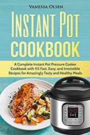 Instant Pot Cookbook: A Complete Instant Pot Pressure Cooker Cookbook with 115 Fast, Easy, and Irresistible Recipes for Amazingly Tasty, and Healthy Meals