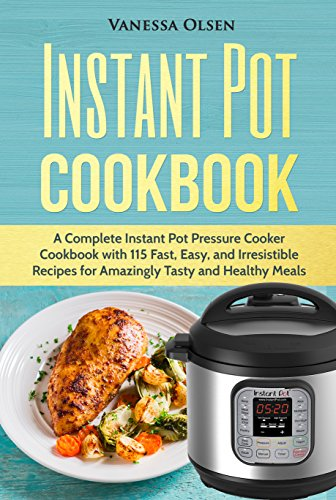 Instant Pot Cookbook: A Complete Instant Pot Pressure Cooker Cookbook with 115 Fast, Easy, and Irresistible Recipes for Amazingly Tasty, and Healthy Meals by [Olsen, Vanessa]