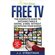 FREE TV: The Complete Guide to Ditching Cable & Saving $1000s Without Sacrificing Your Shows (Technology Made Easy)