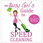 The Busy Girl's Guide to Speed Cleaning and Home Organization: Clean and Declutter Your Home in 30 Minutes | Elizabeth Bolling