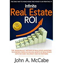 "Infinite Real Estate ROI: The ""Silver Bullet"" Method of Real Estate Investing to Control Over $10 Million Worth of Real Estate With No Ca$h, No Credit and No Partners"