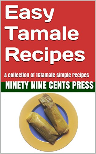 Easy tamale recipes: A collection of 16tamale simple recipes by Ninety Nine Cents Press