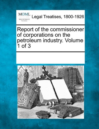 Read Online Report of the commissioner of corporations on the petroleum industry. Volume 1 of 3 pdf epub