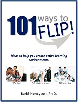 101 Ways to FLIP!: Create engaging seminars, workshops, training sessions, classes and meetings! by [Honeycutt Ph.D., Barbi]