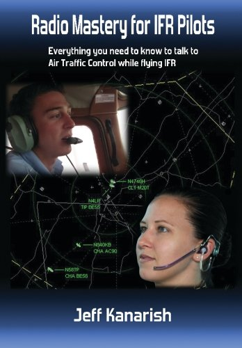 Radio Mastery for IFR PIlots: Everything You Need to Know to Talk to Air Traffic Control While Flying IFR (Radio Mastery for Pilots)