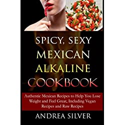 Spicy, Sexy Mexican Alkaline Cookbook: Authentic Mexican Recipes to Help You Lose Weight and Feel Great, Including Vegan Recipes and Raw Recipes (Alkaline Recipes and Lifestyle) (Volume 4)