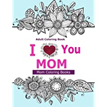 Adult Coloring Books: I Love You MOM: A Coloring Book for Mom Featuring Beautiful Hand drawn Mandalas and Henna Inspired Flowers, Animals, and Paisley Patterns!