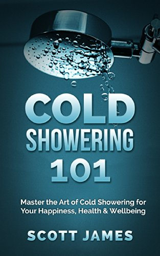 (Cold Showering 101: Master the Art of Cold Showering for Your Happiness, Health & Wellbeing (Cold Water Therapy, Ice Bath, Self Discipline, Cold Shower, ... Testosterone, Bodybuilding, Alpha Male))