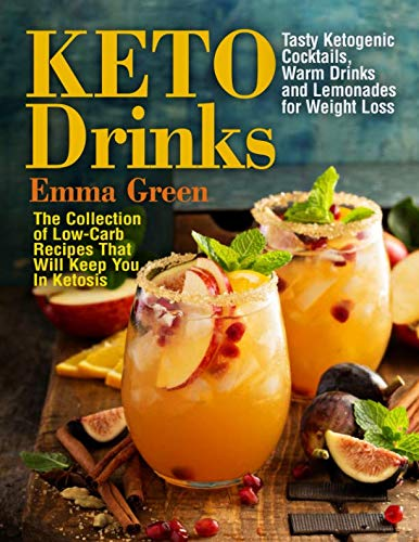 Keto Drinks: Tasty Ketogenic Cocktails, Warm Drinks and Lemonades for Weight Loss - The Collection of Low-Carb Recipes That Will Keep You In Ketosis by Emma Green