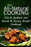 Easy All-Natural Cooking - Fish & Seafood and Sweet & Savory Breads Cookbook: Easy Healthy Recipes Made With Natural Ingredients