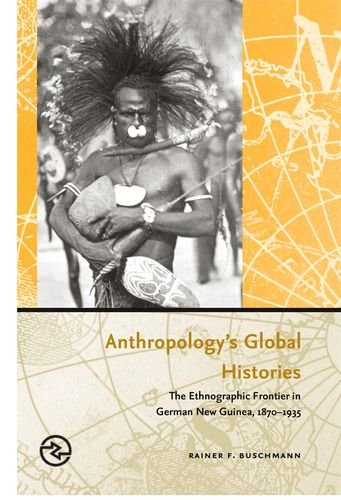 Anthropology's Global Histories: The Ethnographic Frontier in German New Guinea, 1870-1935 (Perspectives on the Global Past)