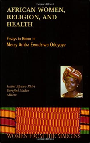 african women religion and health essays in honor of mercy amba  african women religion and health essays in honor of mercy amba ewudzi oduyoye women from the margins isabel apawo phiri sarojini nadar