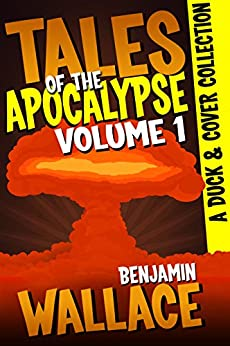 Tales of the Apocalypse Volume 1: A Duck & Cover Collection (A Duck & Cover Adventure Post-Apocalyptic Series Book 5) by [Wallace, Benjamin]