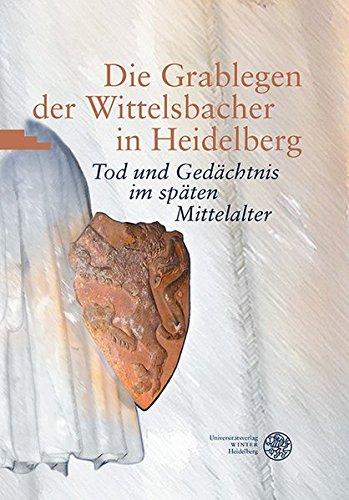 Die Grablegen der Wittelsbacher in Heidelberg: Tod und Gedächtnis im späten Mittelalter