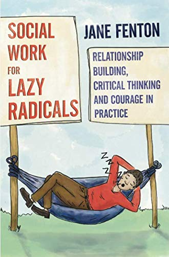 Social Work for Lazy Radicals: Relationship Building, Critical Thinking and Courage in - Fenton Globe