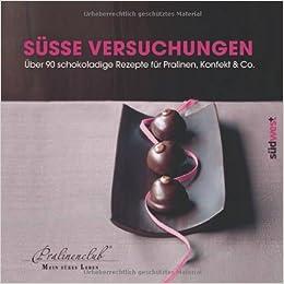 Süße Versuchungen: Über 90 schokoladige Rezepte für Pralinen, Konfekt & Co.