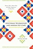 Gentleman Troubadours and Andean Pop Stars : Huayno Music, Media Work, and Ethnic Imaginaries in Urban Peru, Tucker, Joshua, 0226923967