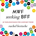 MWF Seeking BFF: My Yearlong Search for a New Best Friend Audiobook by Rachel Bertsche Narrated by Annie Wood