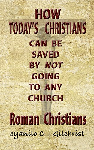 Roman Christians: How today's Christians can be saved by not going to any church by [Gilchrist, Oyanilo C]