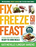 Fix, Freeze, Feast, 2nd Edition: The Delicious, Money-Saving Way to Feed Your Family; Stock Your Freezer with Ready-to-Cook Meals; 150 Recipes