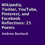 Wikipedia, Twitter, YouTube, Pinterest, and Facebook Reflections: 25 Poems | Andrew Bushard