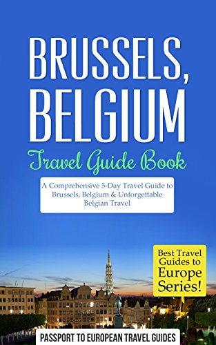 Brussels Travel Guide: Brussels, Belgium: Travel Guide Book—A Comprehensive 5-Day Travel Guide to Brussels, Belgium & Unforgettable Belgian Travel (Best Travel Guides to Europe Series Book 19)