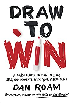 Draw to Win: A Crash Course on How to Lead, Sell, and Innovate With Your Visual Mind by [Roam, Dan]