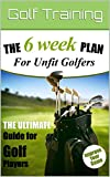 The 6 Week Fitness Plan for Unfit Golfers: The Ultimate Guide for Golf Players