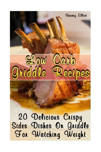 Low Carb Griddle Recipes: 20 Delicious Crispy Sides Dishes On Griddle For Watching Weight: (low carbohydrate, high protein, low carbohydrate foods, low carb, low carb cookbook, low carb recipes) by Barney Elliot