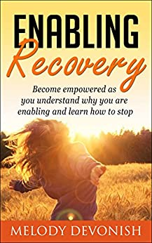 Enabling Recovery: Understand why you are enabling and how to stop (Empowering Change Book 6) by [Devonish, Melody]