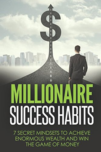 Millionaire Success Habits: 7 Secret Mindsets to achieve Enormous Wealth and Win The Game Of Money (Millionaire Success Habits Books) ebook