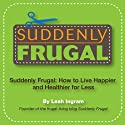 Suddenly Frugal: How to Live Happier and Healthier for Less Audiobook by Leah Ingram Narrated by Leah Ingram