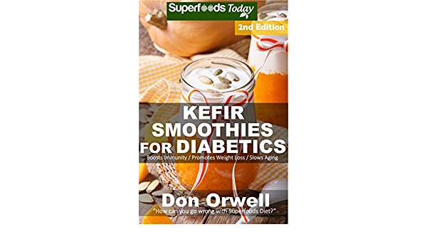 Kefir Smoothies for Diabetics: Over 40 Kefir Smoothies for Diabetics, Quick & Easy Gluten Free Low Cholesterol Whole Foods Blender Recipes full of Antioxidants ... Natural Weight Loss Transformation...