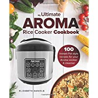 The Ultimate AROMA Rice Cooker Cookbook: 100 illustrated Instant Pot style recipes for your Aroma cooker & steamer (Professional Home Multicookers) (Volume 1)
