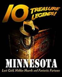 10 Treasure Legends! Minnesota: Lost Gold, Hidden Hoards and Fantastic Fortunes