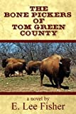 The Bone Pickers of Tom Green County, E. Lee Fisher, 1451217188