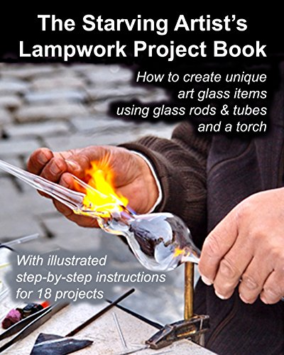 Pdf Crafts The Starving Artist's Lampwork Project Book: How to create unique art glass items using glass rods & tubes and a torch
