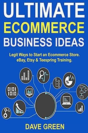 Amazon Com Ultimate Ecommerce Business Ideas Legit Ways To Start An Ecommerce Store Ebay Etsy Teespring Training Ebook Green Dave Kindle Store