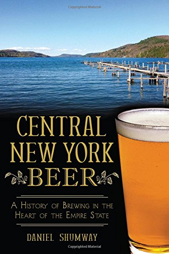 New York Beers - Central New York Beer: A History of Brewing in the Heart of the Empire State (American Palate)