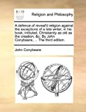 A Defence of Reveal'D Religion Against the Exceptions of a Late Writer, in His Book, Intituled, Christianity As Old As the Creation, and C by John Conyb, John Conybeare, 1140943162
