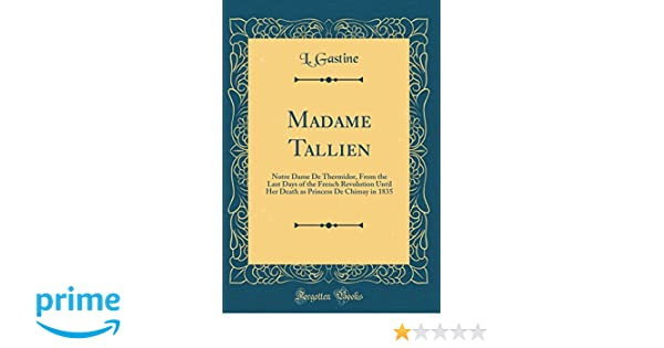 Madame Tallien: Notre Dame De Thermidor, From the Last Days of the French Revolution Until Her Death as Princess De Chimay in 1835 (Classic Reprint): L. ...