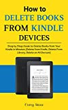 How to Delete Books from Kindle Devices: Step by Step Guide to Delete Books from Your Kindle in Minutes (Delete from Kindle, Delete from Library, Delete on All Devices)